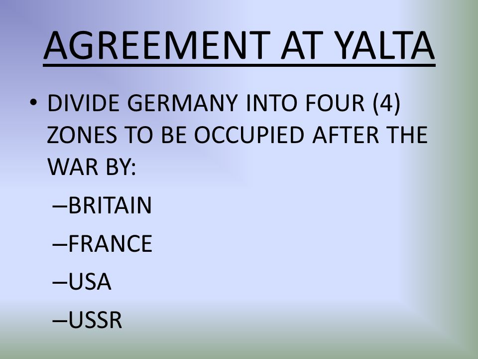 AGREEMENT AT YALTA DIVIDE GERMANY INTO FOUR (4) ZONES TO BE OCCUPIED AFTER THE WAR BY: – BRITAIN – FRANCE – USA – USSR