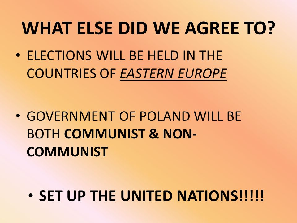 WHAT ELSE DID WE AGREE TO? ELECTIONS WILL BE HELD IN THE COUNTRIES OF EASTERN EUROPE GOVERNMENT OF POLAND WILL BE BOTH COMMUNIST & NON- COMMUNIST SET