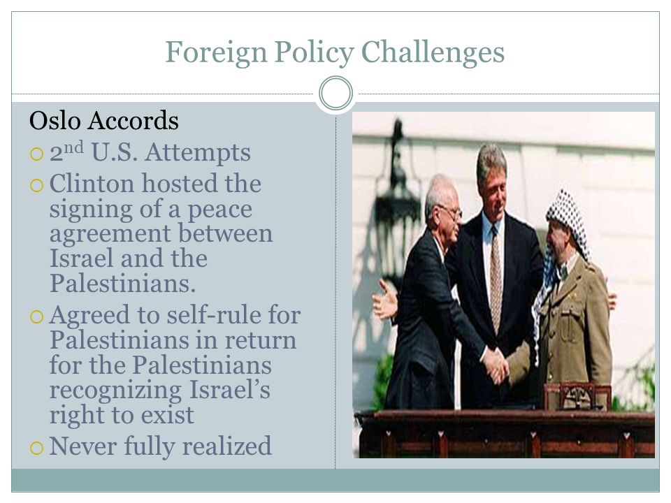 Foreign Policy Challenges Oslo Accords 2 nd U.S. Attempts Clinton hosted the signing of a peace agreement between Israel and the Palestinians. Agreed