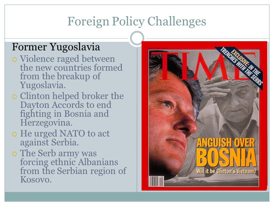 Foreign Policy Challenges Former Yugoslavia Violence raged between the new countries formed from the breakup of Yugoslavia. Clinton helped broker the