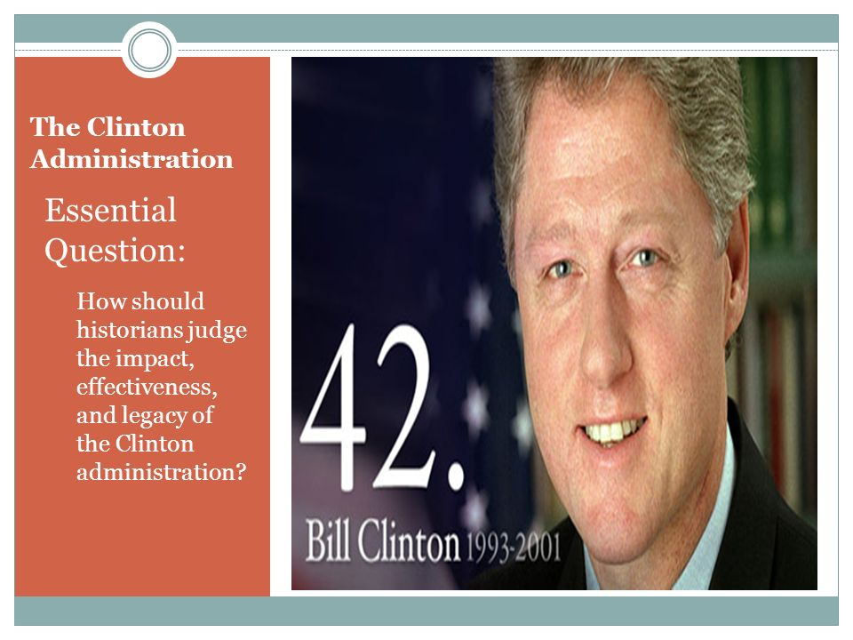 The Clinton Administration Essential Question: How should historians judge the impact, effectiveness, and legacy of the Clinton administration?