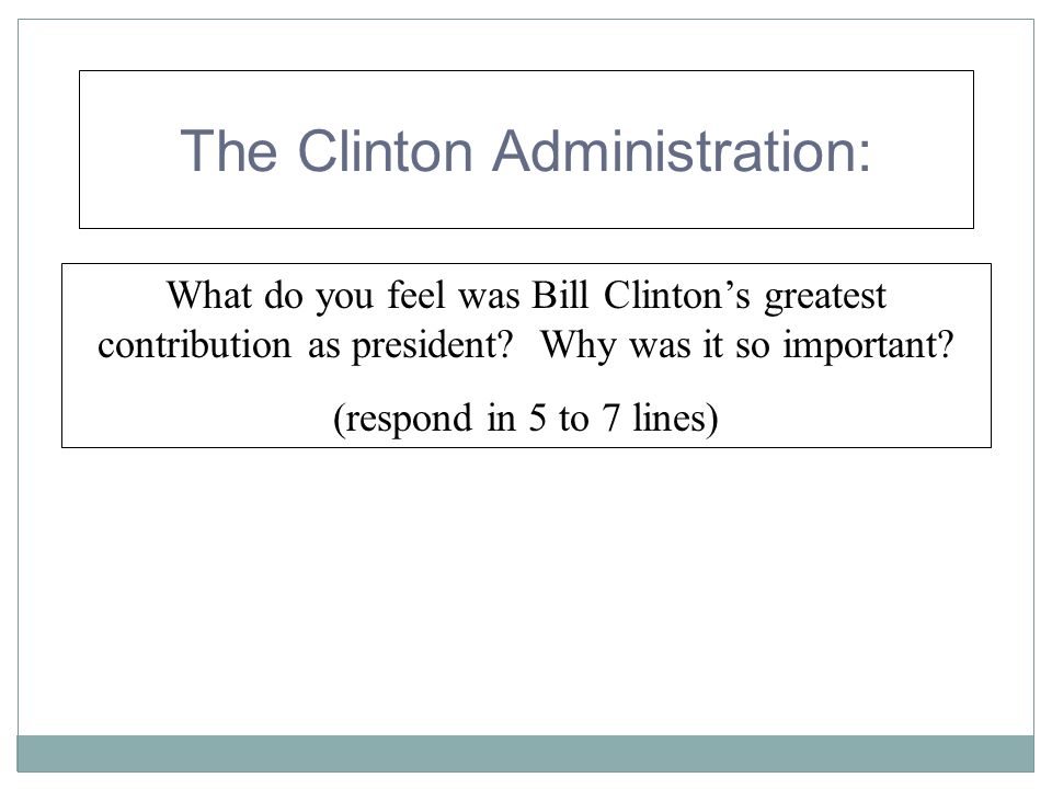 The Clinton Administration: What do you feel was Bill Clintons greatest contribution as president? Why was it so important? (respond in 5 to 7 lines)