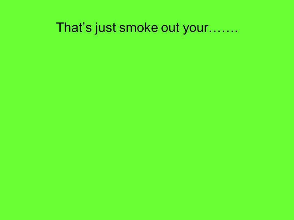 Thats just smoke out your…….