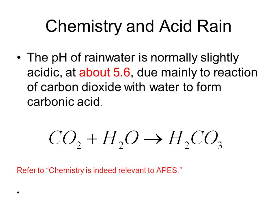 Chemistry and Acid Rain The pH of rainwater is normally slightly acidic, at about 5.6, due mainly to reaction of carbon dioxide with water to form car