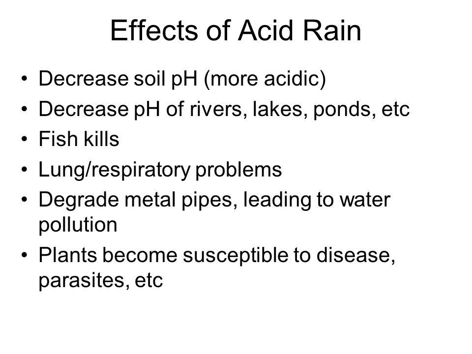 Effects of Acid Rain Decrease soil pH (more acidic) Decrease pH of rivers, lakes, ponds, etc Fish kills Lung/respiratory problems Degrade metal pipes,