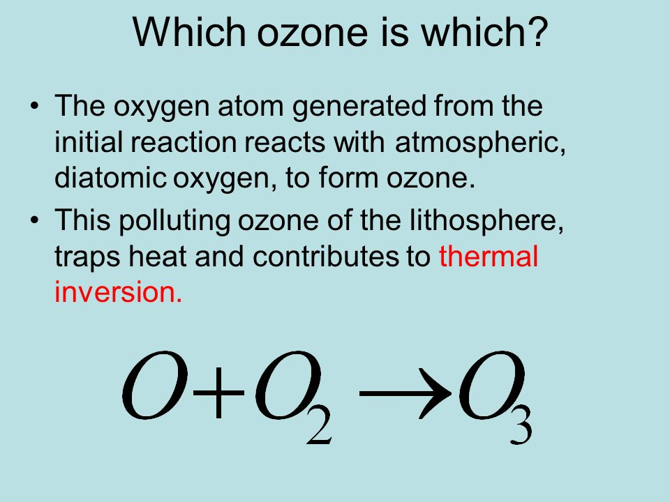 Which ozone is which? The oxygen atom generated from the initial reaction reacts with atmospheric, diatomic oxygen, to form ozone. This polluting ozon