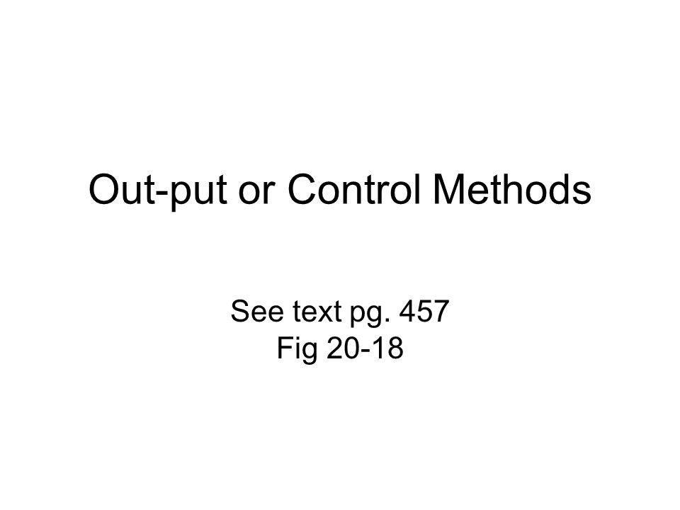 Out-put or Control Methods See text pg. 457 Fig 20-18