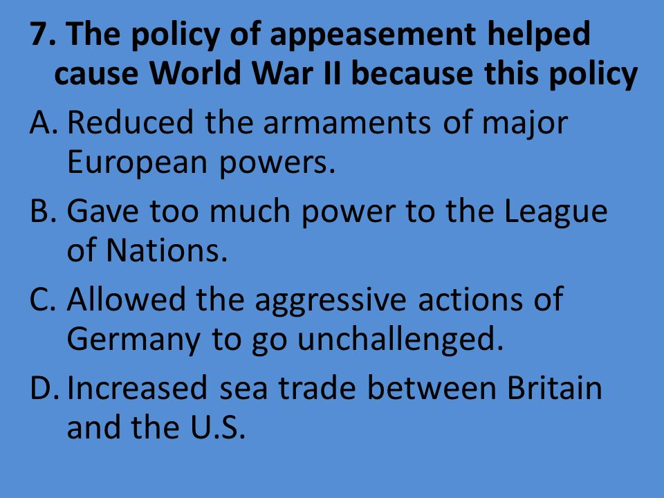 7. The policy of appeasement helped cause World War II because this policy A.Reduced the armaments of major European powers. B.Gave too much power to