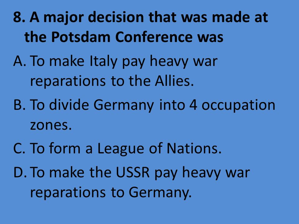 8. A major decision that was made at the Potsdam Conference was A.To make Italy pay heavy war reparations to the Allies. B.To divide Germany into 4 oc
