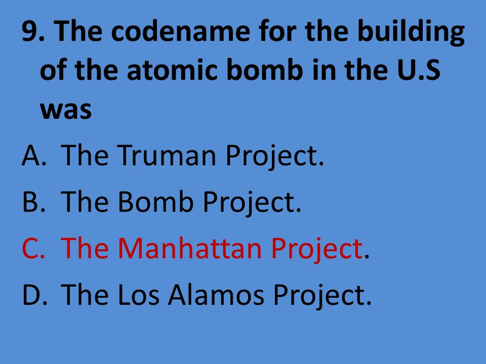 9. The codename for the building of the atomic bomb in the U.S was A.The Truman Project. B.The Bomb Project. C.The Manhattan Project. D.The Los Alamos