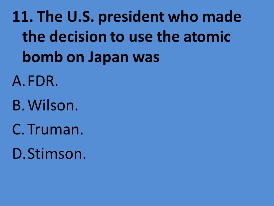 11. The U.S. president who made the decision to use the atomic bomb on Japan was A.FDR. B.Wilson. C.Truman. D.Stimson.