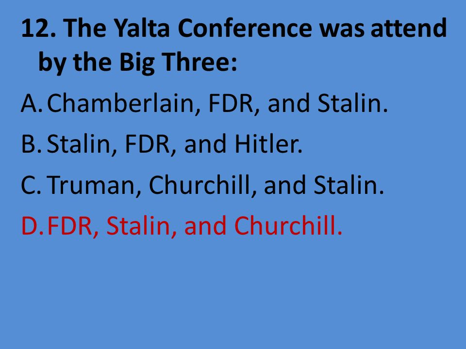 12. The Yalta Conference was attend by the Big Three: A.Chamberlain, FDR, and Stalin. B.Stalin, FDR, and Hitler. C.Truman, Churchill, and Stalin. D.FD