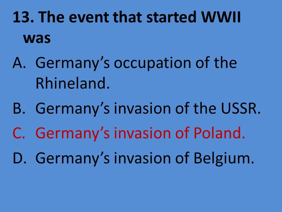 13. The event that started WWII was A.Germanys occupation of the Rhineland. B.Germanys invasion of the USSR. C.Germanys invasion of Poland. D.Germanys