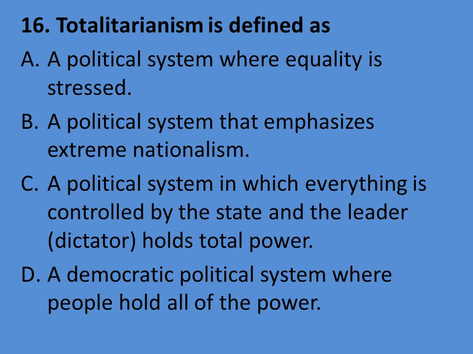 16. Totalitarianism is defined as A.A political system where equality is stressed. B.A political system that emphasizes extreme nationalism. C.A polit