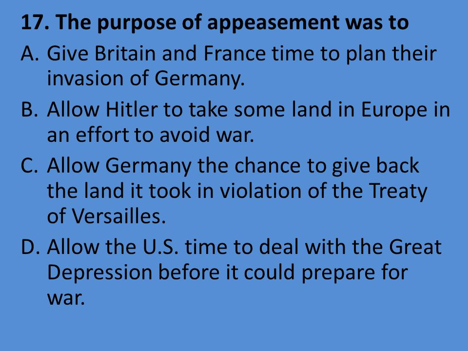 17. The purpose of appeasement was to A.Give Britain and France time to plan their invasion of Germany. B.Allow Hitler to take some land in Europe in
