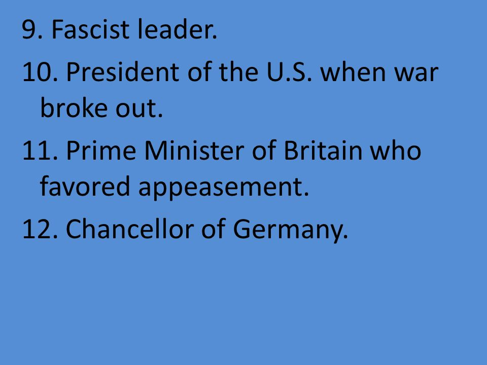 9. Fascist leader. 10. President of the U.S. when war broke out. 11. Prime Minister of Britain who favored appeasement. 12. Chancellor of Germany.