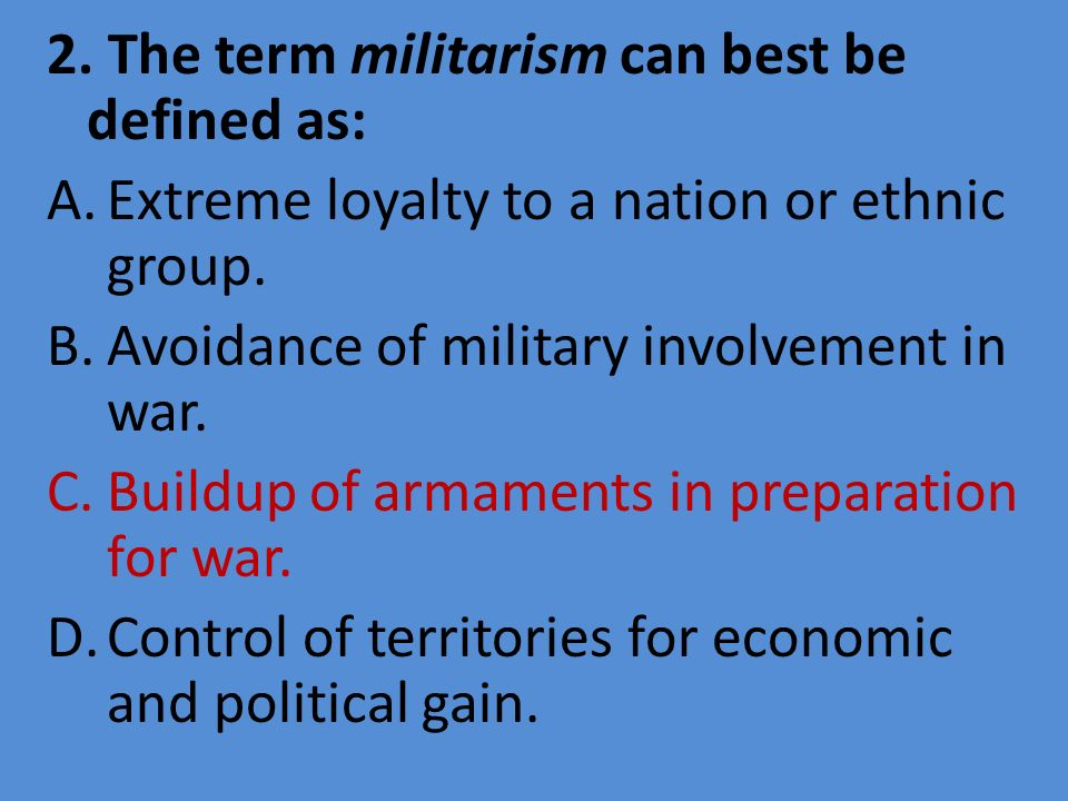2. The term militarism can best be defined as: A.Extreme loyalty to a nation or ethnic group. B.Avoidance of military involvement in war. C.Buildup of