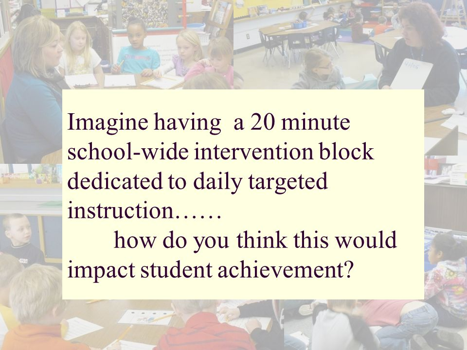 Imagine having a 20 minute school-wide intervention block dedicated to daily targeted instruction…… how do you think this would impact student achieve