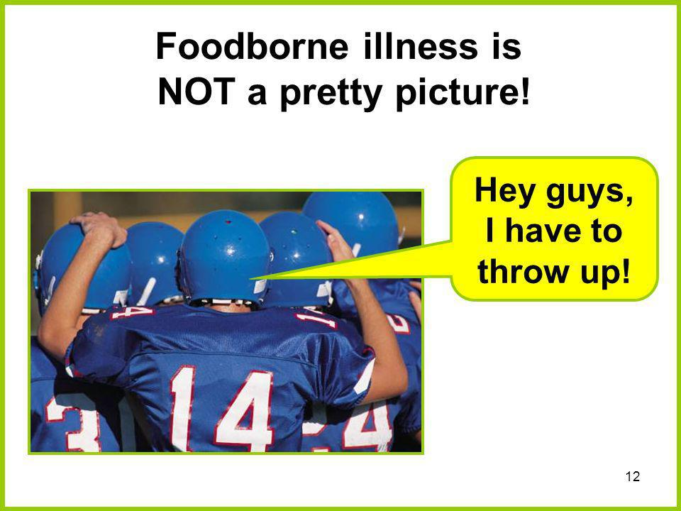 12 Foodborne illness is NOT a pretty picture! Hey guys, I have to throw up!