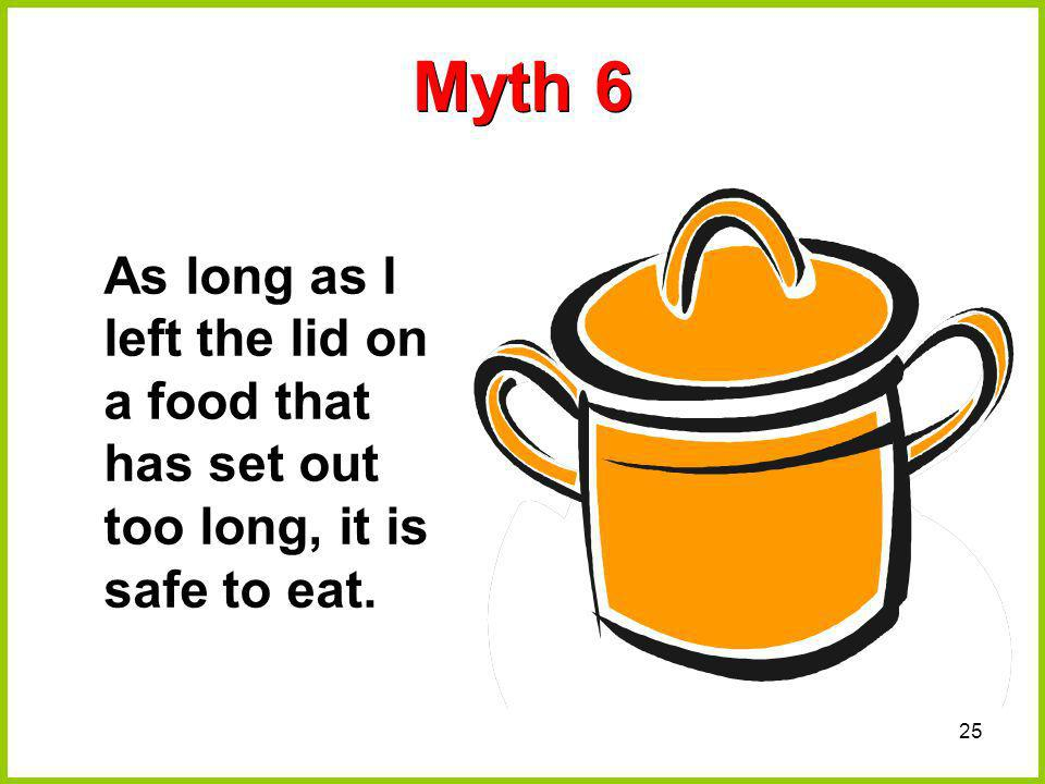 25 Myth 6 As long as I left the lid on a food that has set out too long, it is safe to eat.
