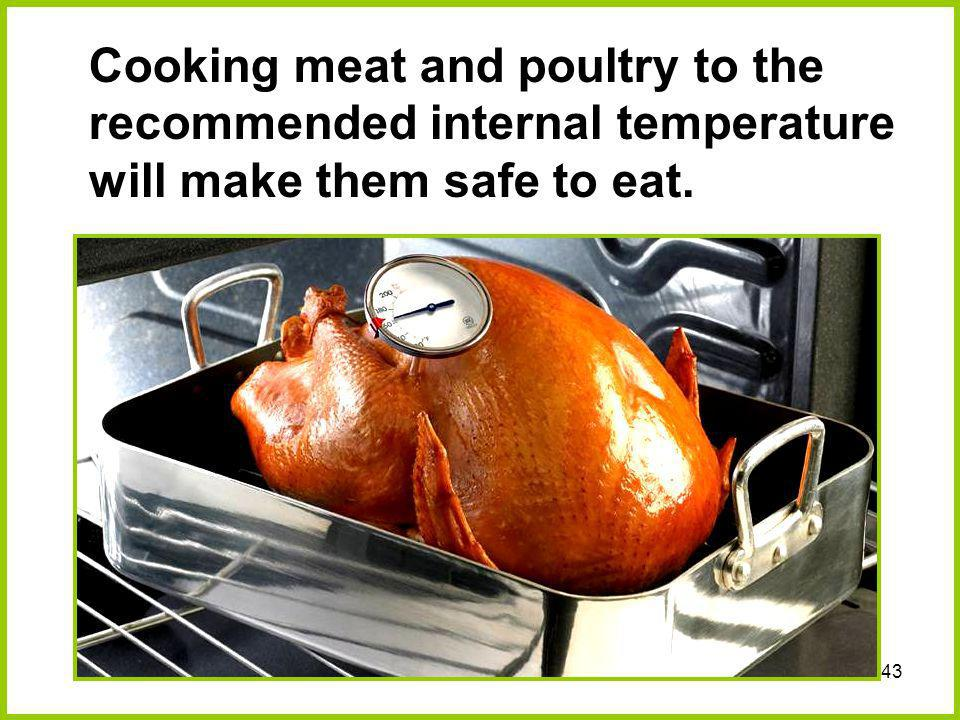 43 Cooking meat and poultry to the recommended internal temperature will make them safe to eat.