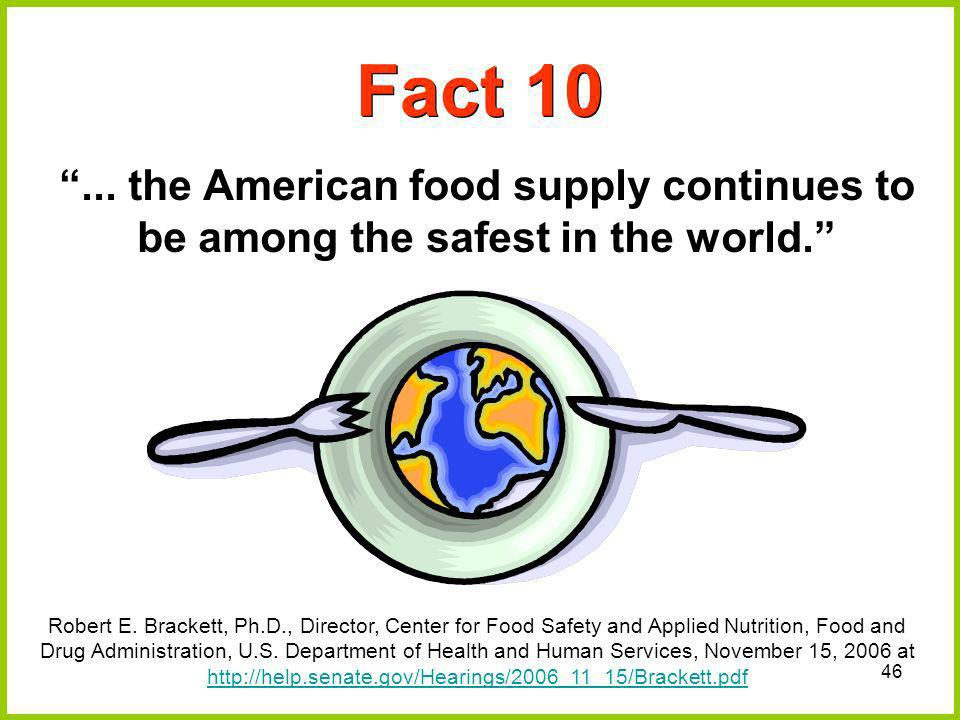46 Fact 10... the American food supply continues to be among the safest in the world. Robert E. Brackett, Ph.D., Director, Center for Food Safety and
