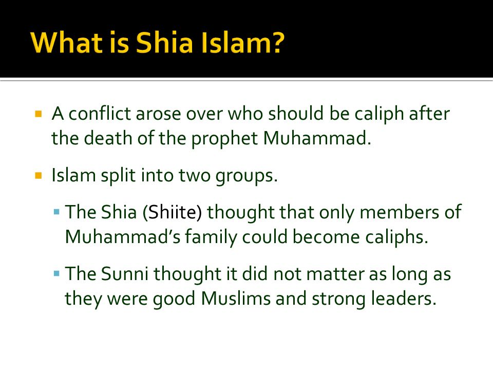 A conflict arose over who should be caliph after the death of the prophet Muhammad. Islam split into two groups. The Shia (Shiite) thought that only m