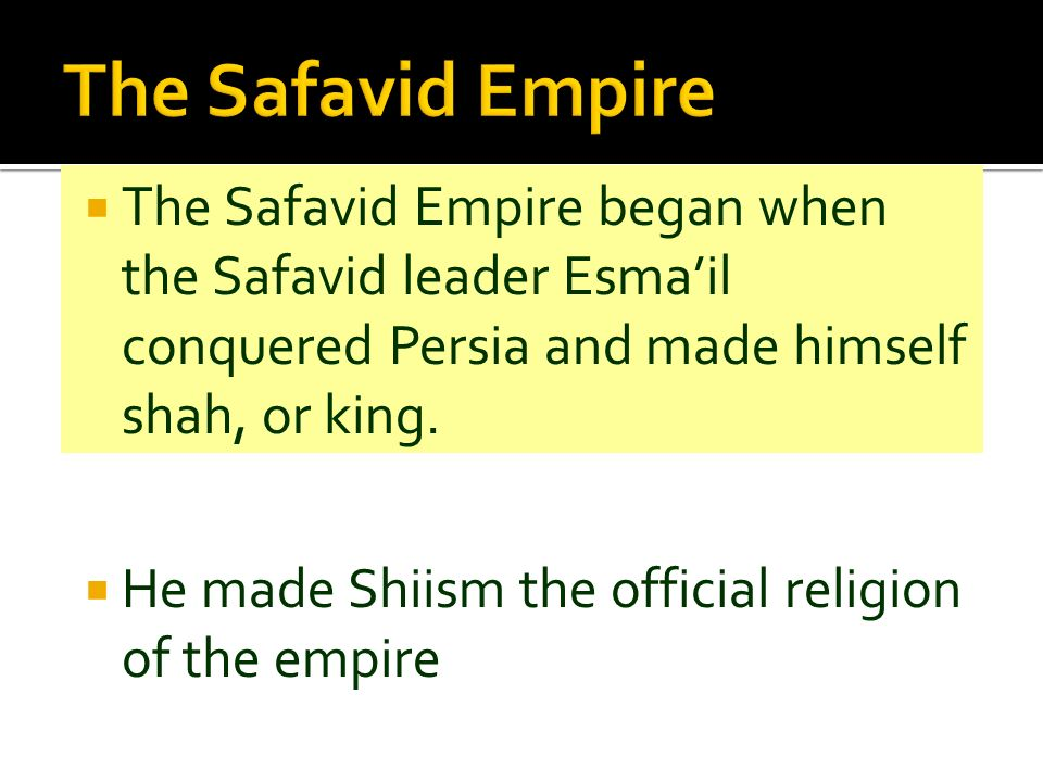 The Safavid Empire began when the Safavid leader Esmail conquered Persia and made himself shah, or king. He made Shiism the official religion of the e