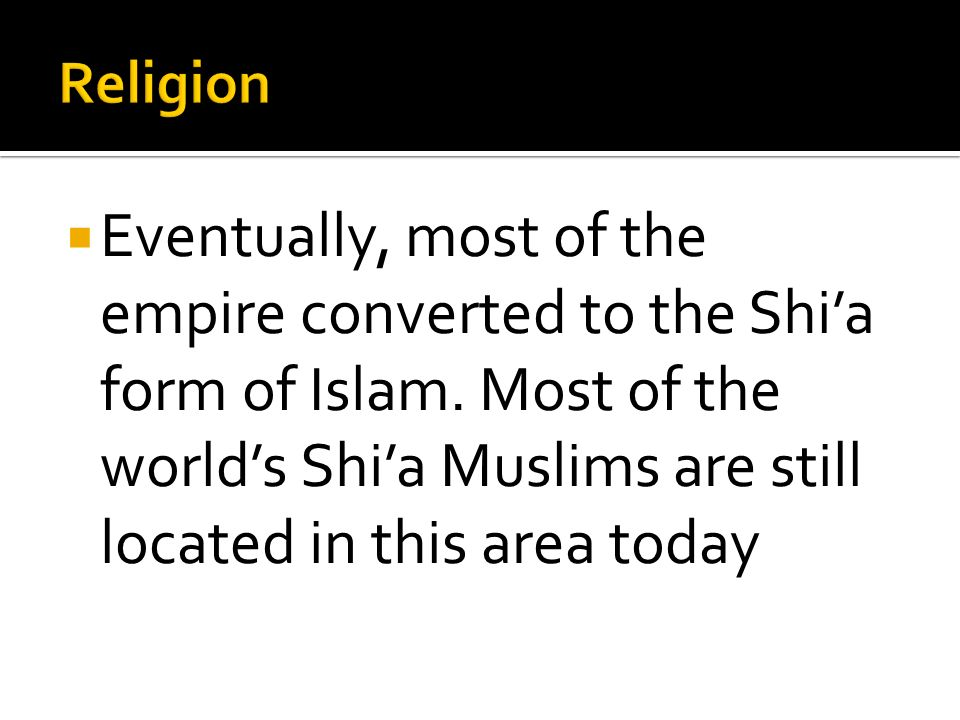 Eventually, most of the empire converted to the Shia form of Islam. Most of the worlds Shia Muslims are still located in this area today