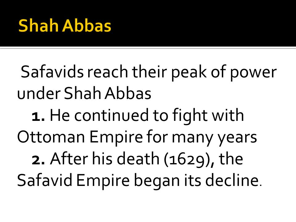 Safavids reach their peak of power under Shah Abbas 1. He continued to fight with Ottoman Empire for many years 2. After his death (1629), the Safavid