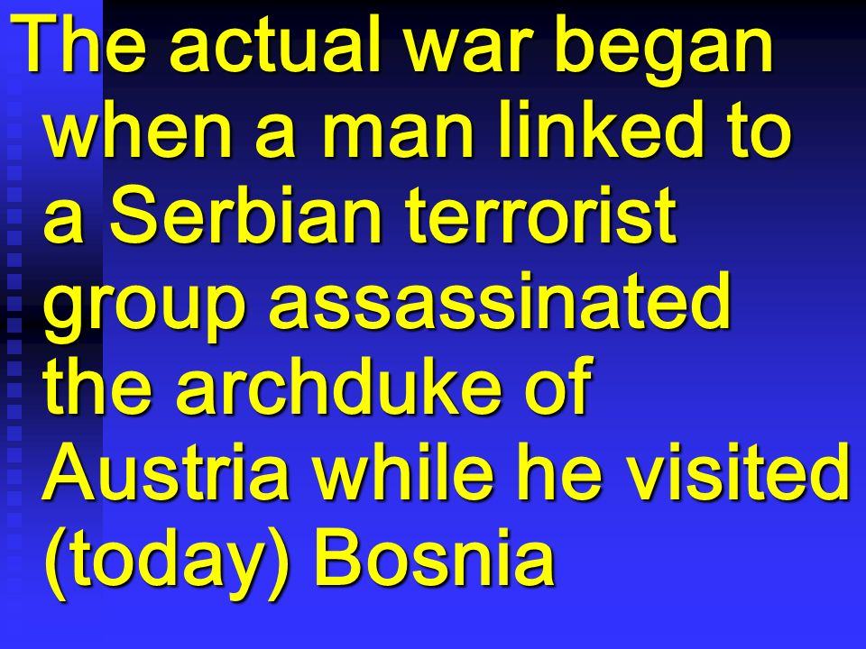 The actual war began when a man linked to a Serbian terrorist group assassinated the archduke of Austria while he visited (today) Bosnia