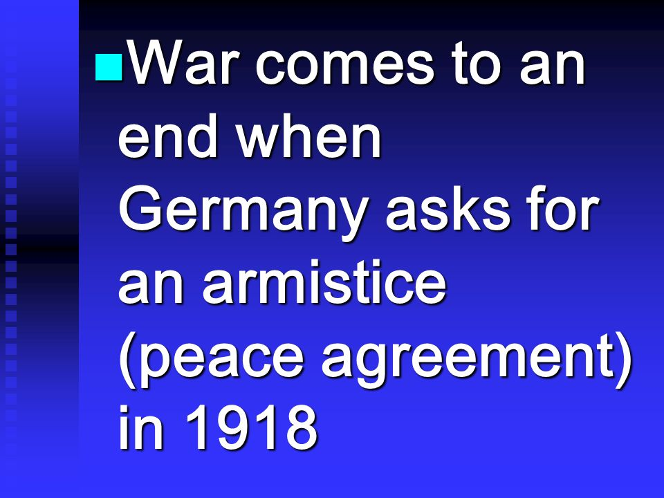 War comes to an end when Germany asks for an armistice (peace agreement) in 1918 War comes to an end when Germany asks for an armistice (peace agreeme