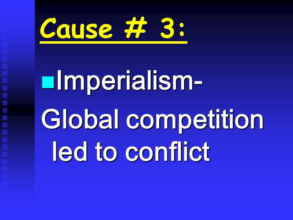 Cause # 3: Imperialism- Imperialism- Global competition led to conflict