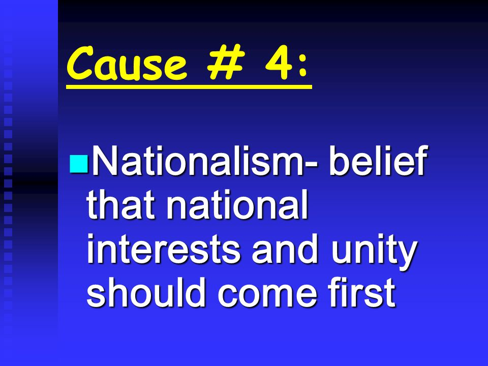 Cause # 4: Nationalism- belief that national interests and unity should come first Nationalism- belief that national interests and unity should come f