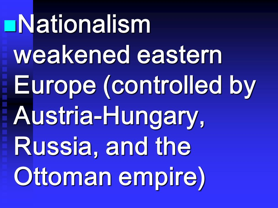 Nationalism weakened eastern Europe (controlled by Austria-Hungary, Russia, and the Ottoman empire) Nationalism weakened eastern Europe (controlled by