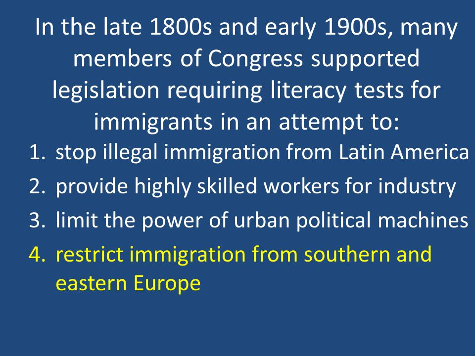 In the late 1800s and early 1900s, many members of Congress supported legislation requiring literacy tests for immigrants in an attempt to: 1.stop ill