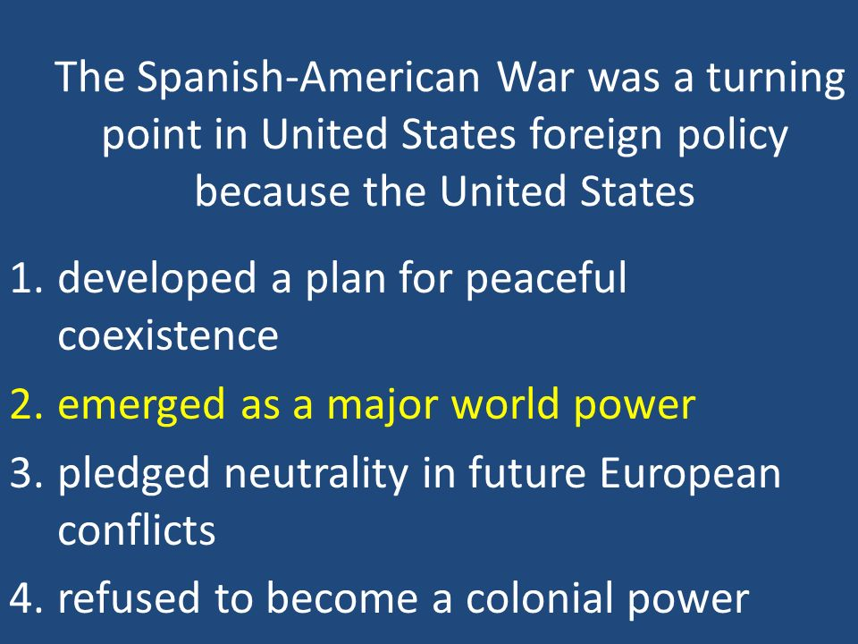 The Spanish-American War was a turning point in United States foreign policy because the United States 1.developed a plan for peaceful coexistence 2.e