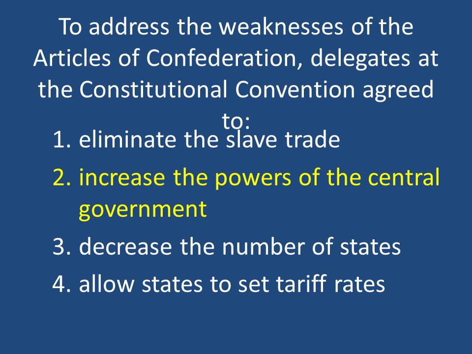 To address the weaknesses of the Articles of Confederation, delegates at the Constitutional Convention agreed to: 1.eliminate the slave trade 2.increa