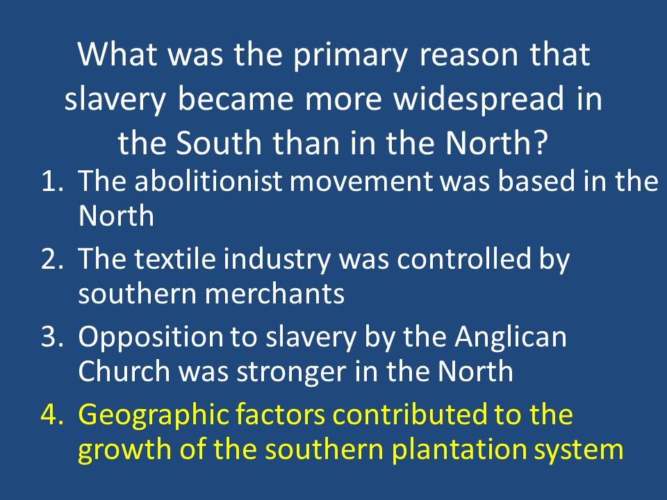 What was the primary reason that slavery became more widespread in the South than in the North? 1.The abolitionist movement was based in the North 2.T
