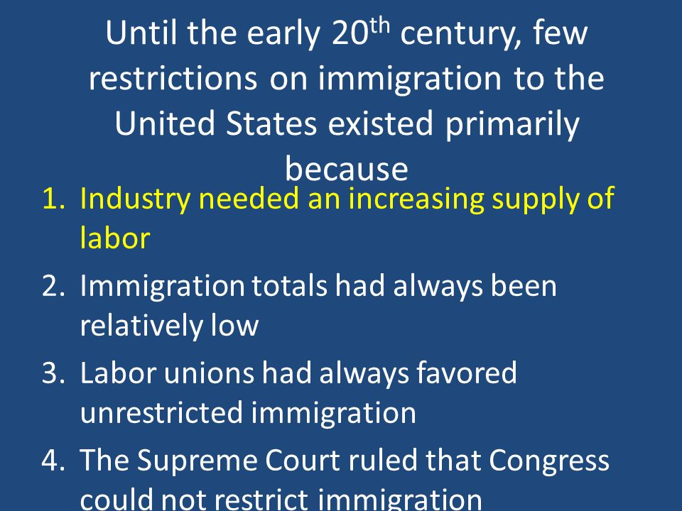 Until the early 20 th century, few restrictions on immigration to the United States existed primarily because 1.Industry needed an increasing supply o