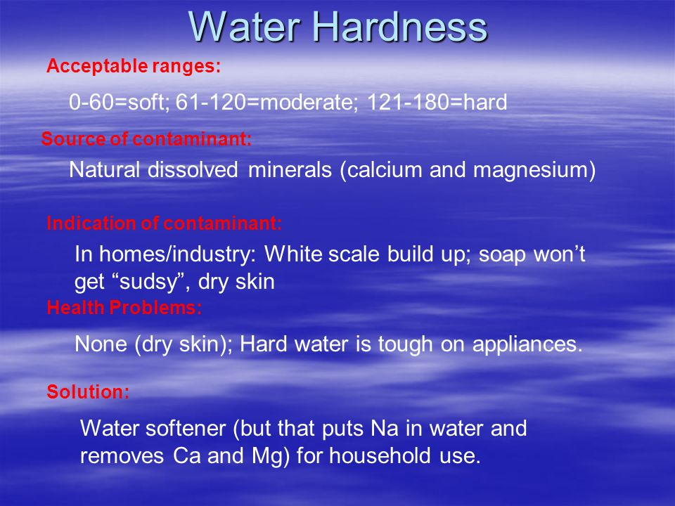 Water Hardness Acceptable ranges: Source of contaminant: Indication of contaminant: Health Problems: Solution: 0-60=soft; 61-120=moderate; 121-180=hard Natural dissolved minerals (calcium and magnesium) In homes/industry: White scale build up; soap wont get sudsy, dry skin None (dry skin); Hard water is tough on appliances.