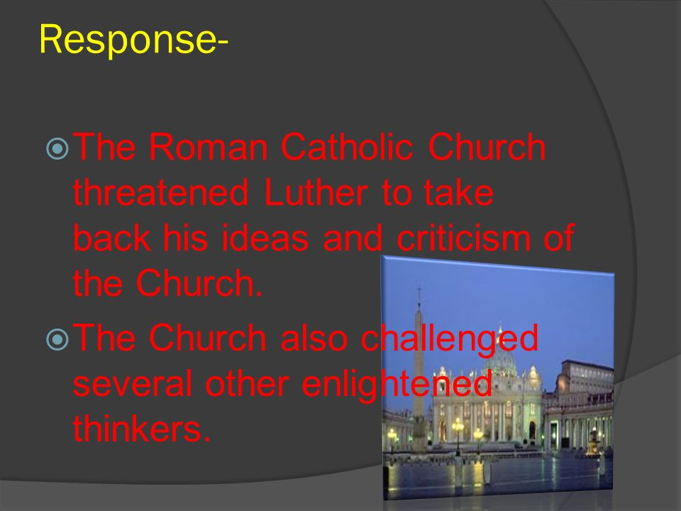 Response- The Roman Catholic Church threatened Luther to take back his ideas and criticism of the Church. The Church also challenged several other enl