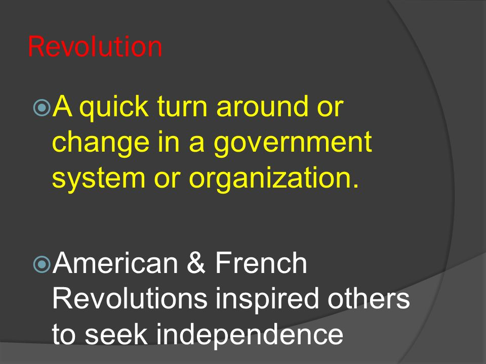 Revolution A quick turn around or change in a government system or organization. American & French Revolutions inspired others to seek independence