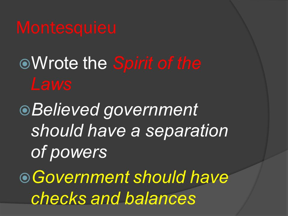 Montesquieu Wrote the Spirit of the Laws Believed government should have a separation of powers Government should have checks and balances