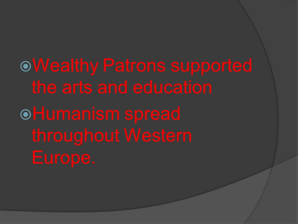 Wealthy Patrons supported the arts and education Humanism spread throughout Western Europe.