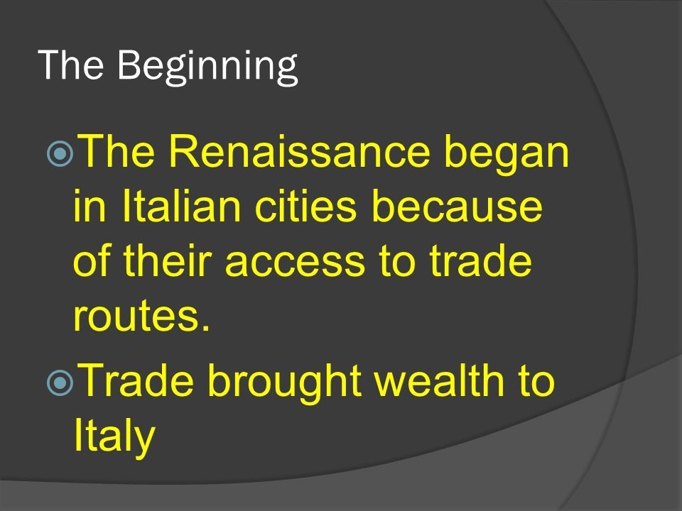 The Beginning The Renaissance began in Italian cities because of their access to trade routes. Trade brought wealth to Italy