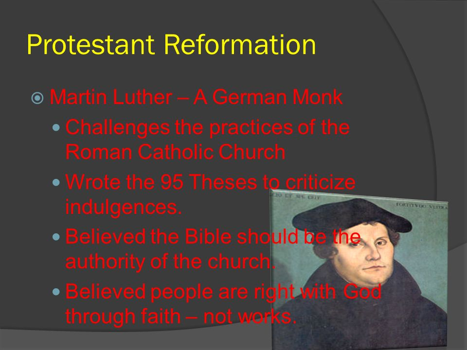 Protestant Reformation Martin Luther – A German Monk Challenges the practices of the Roman Catholic Church Wrote the 95 Theses to criticize indulgence