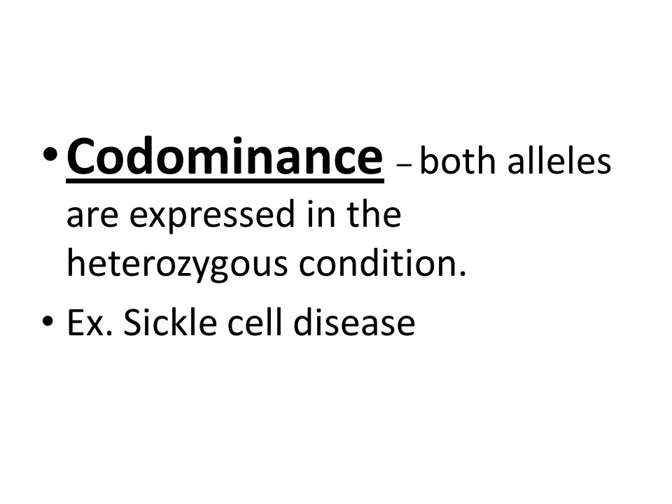 Codominance – both alleles are expressed in the heterozygous condition. Ex. Sickle cell disease