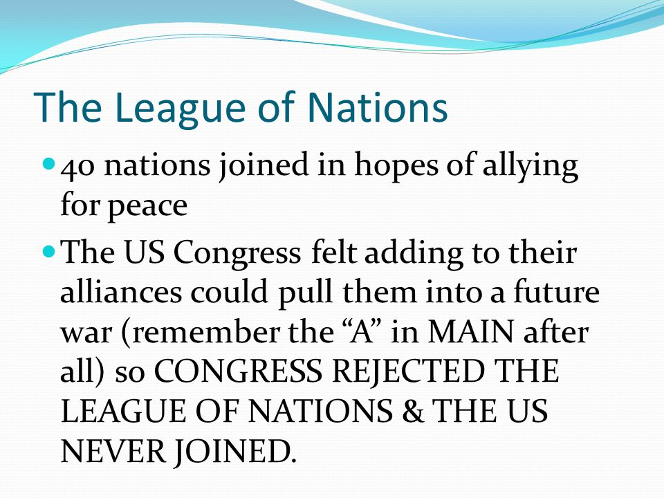 The League of Nations 40 nations joined in hopes of allying for peace The US Congress felt adding to their alliances could pull them into a future war (remember the A in MAIN after all) so CONGRESS REJECTED THE LEAGUE OF NATIONS & THE US NEVER JOINED.