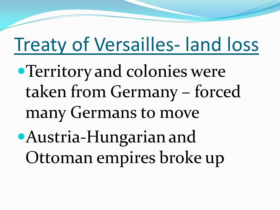 Treaty of Versailles- land loss Territory and colonies were taken from Germany – forced many Germans to move Austria-Hungarian and Ottoman empires broke up